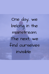 https://maureenhelen.com/wp-content/uploads/2018/08/One-day-we-belong-in-the-mainstream.-The-next-find-ourselves-invisible.png