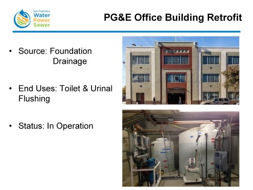 PG&E building was an existing building and they opted to retrofit their building to take the foundation drainage that was flowing underneath their building, to collect it, treat it, and then use it for toilet and urinal flushing.