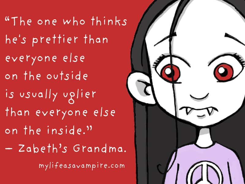 The one who thinks he's prettier than everyone else on the outside is usually uglier than everyone else on the inside. - Zabeth's Grandma.