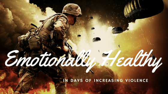Emotionally Healthy In Days of Increasing Violence