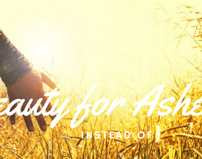 Beauty Instead of Ashes! Out with the Old! In with the New!