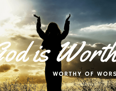 God is Worthy of All Worship, Adoration and Praise