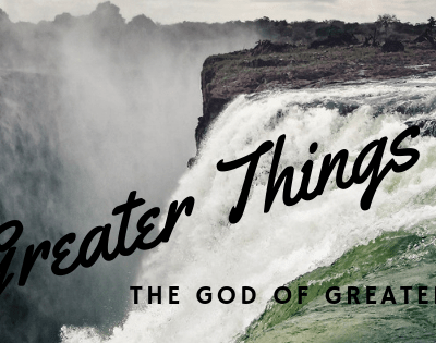Greater Things than These – The God of Greater and Greater