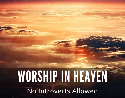 Worship in Heaven — No Introverts Allowed! Honest!
