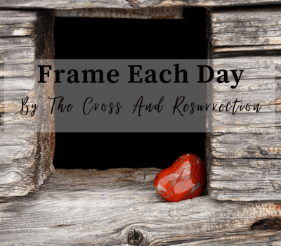 Frame Each Day by the Cross and the Resurrection