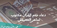 دعاء ختم القرآن مكتوب لماهر المعيقلي وجزائه