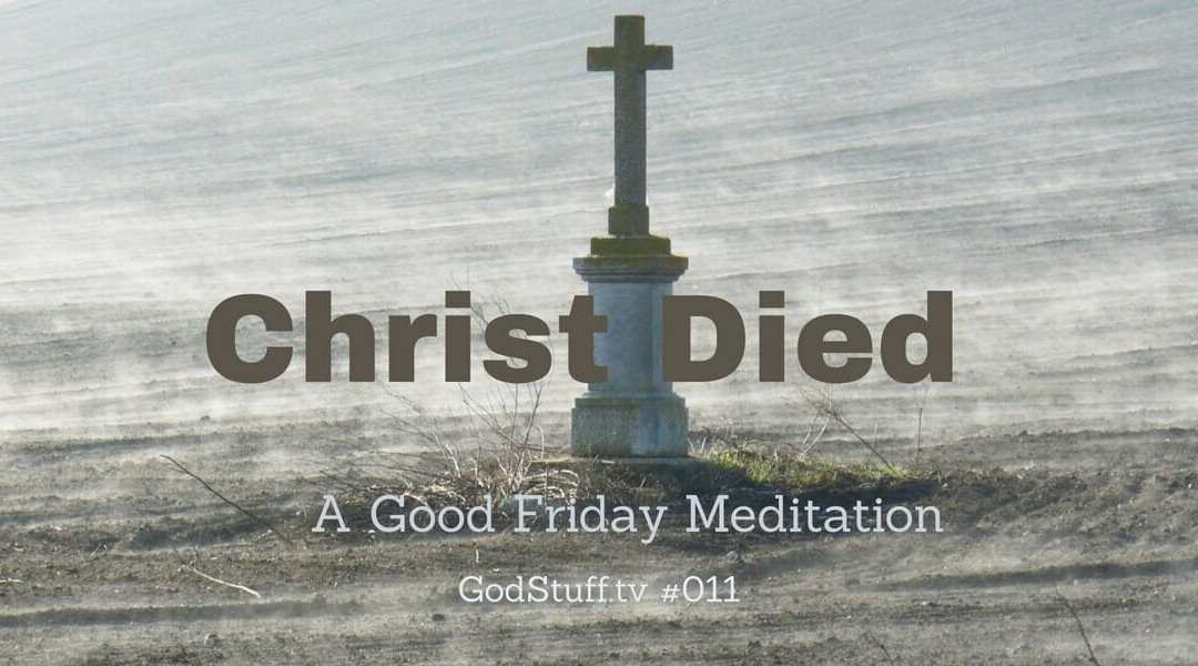 011 – Christ Died (A Good Friday Meditation)