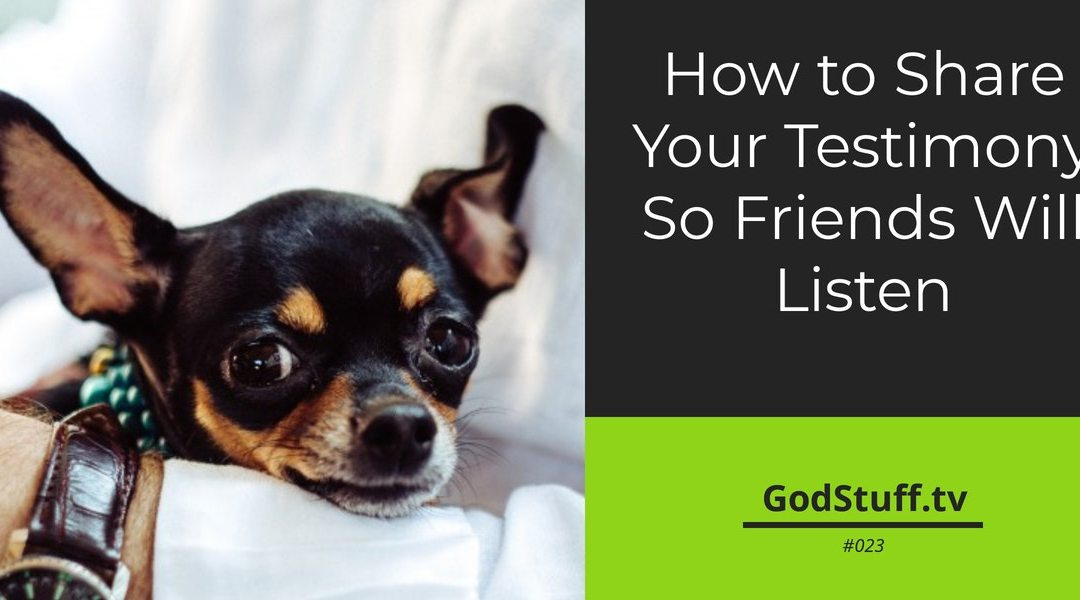 023 – How to Share Your Testimony So Friends Will Listen