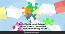 Social Mobile Local (SoLoMo) and the Value of Connection: You Can't Afford Missing Pieces.
