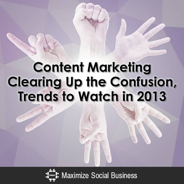Content-Marketing-Clearing-Up-the-Confusion-Trends-to-Watch-in-2013-V1 copy