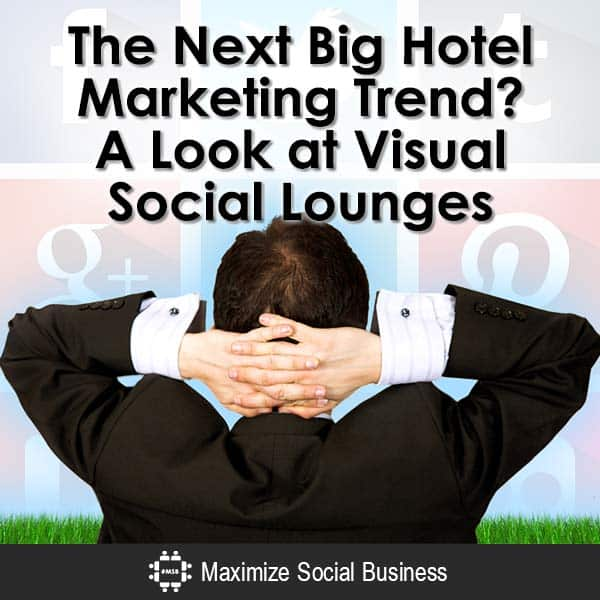 The Next Big Hotel Marketing Trend? A Look at Visual Social Lounges Social Media for Hospitality  The-Next-Big-Hotel-Marketing-Trend-A-Look-at-Visual-Social-Lounges-V2