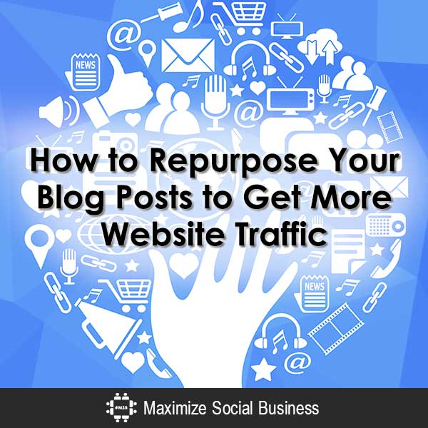 How to Repurpose Your Blog Posts to Get More Website Traffic