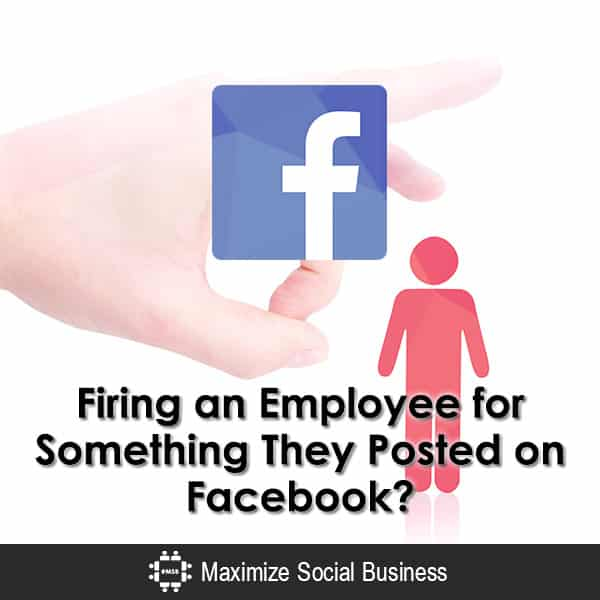 Firing an Employee for Something Friends Posted on Facebook? Social Media and Employment Law  Firing-an-Employee-for-Something-They-Posted-on-Facebook-600x600-V3