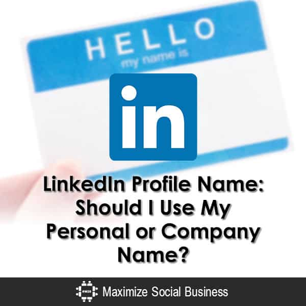 LinkedIn Profile Name: Should I Use My Personal or Company Name?