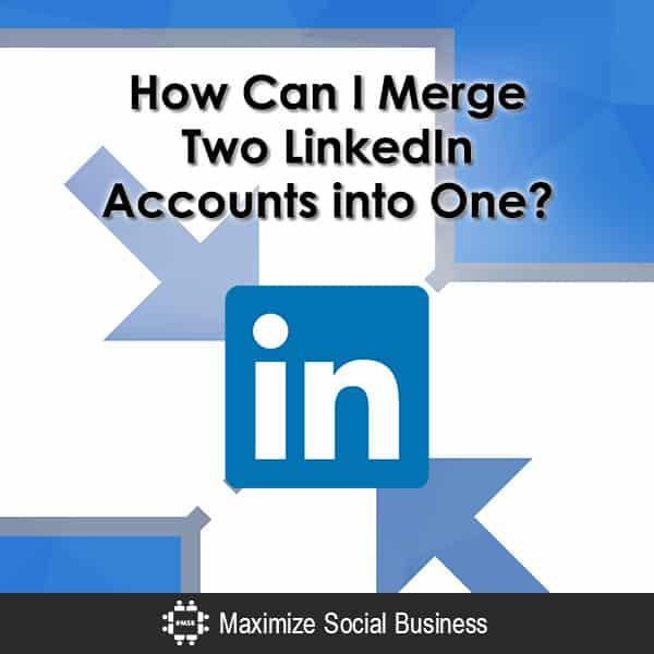 How Can I Merge Two LinkedIn Accounts into One?