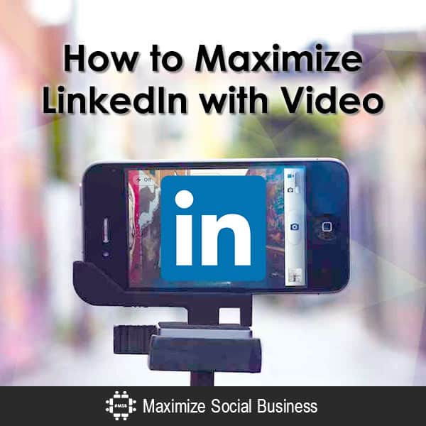 How to Maximize LinkedIn with Video