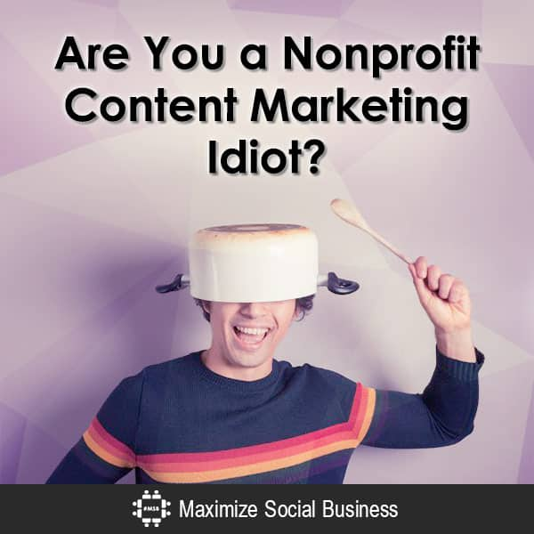 Are You a Nonprofit Content Marketing Idiot? Social Media and Nonprofits  Are-You-a-Nonprofit-Content-Marketing-Idiot-600x600-V1