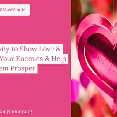 #MaxMinute #003  – The Necessity to Show Love & Empathy To Your Enemies & Help Them Prosper