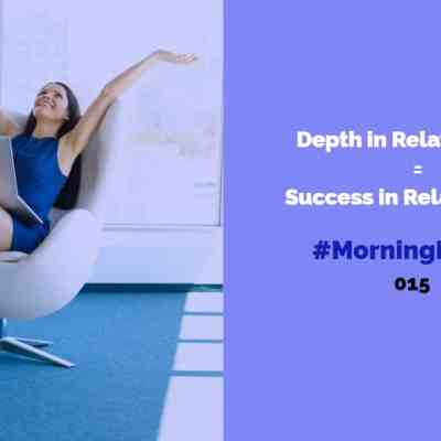 #MorningMinute 015 – Depth in Relationships = Success in Relationships