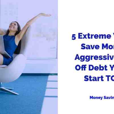 5 Extreme Ways to Save a TON of Money & Aggressively Pay Off Debt You Can Start TODAY