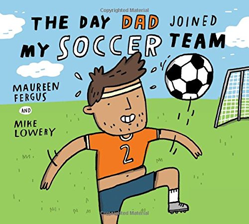 The Day Dad Joined My Soccer Team by Maureen Fergus and Mike Lowerybook cover
