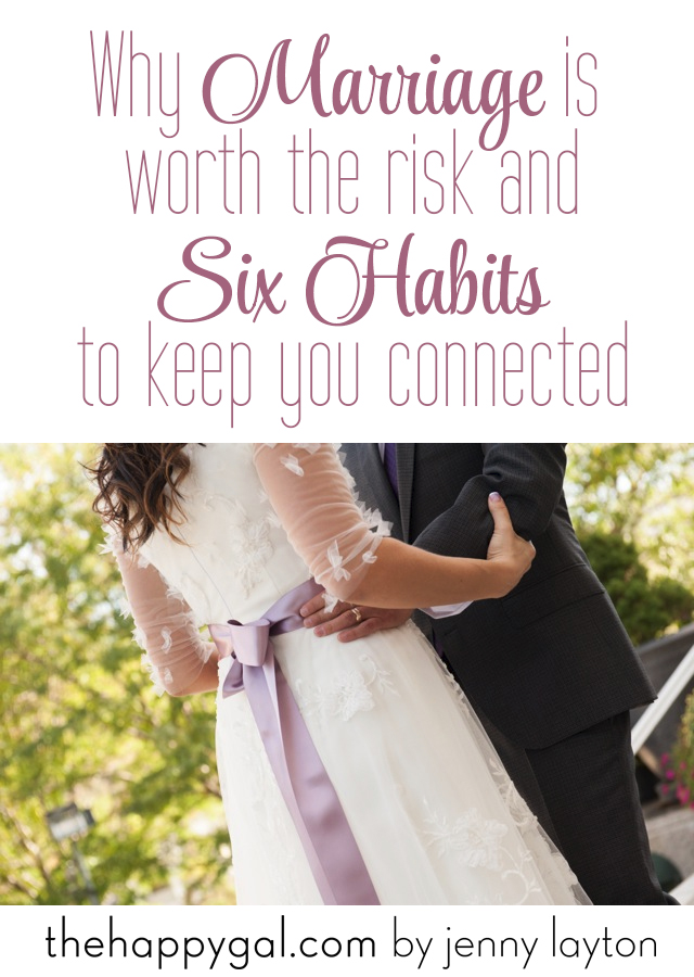 Why Marriage Is Worth The Risk And Six Habits To Keep You Connected