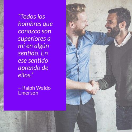 Todos los hombres que conozco son superiores a mí en algún sentido. En ese sentido aprendo de ellos. –Ralph Waldo Emerson