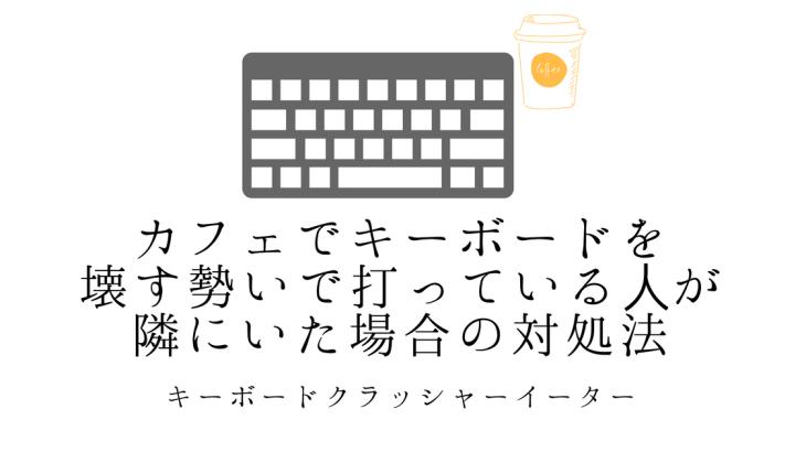 カフェでキーボードを破壊する勢いて打っている人が隣にいる場合の対処法4個
