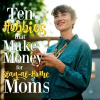 10 Hobbies that Make Money for Stay-at-Home Moms
