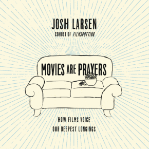 Movies Are Prayers: An Interview With Josh Larsen