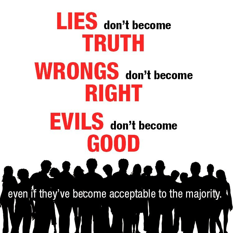 Lies don't become truth, wrongs don't become right, evils don't become good. Eve…