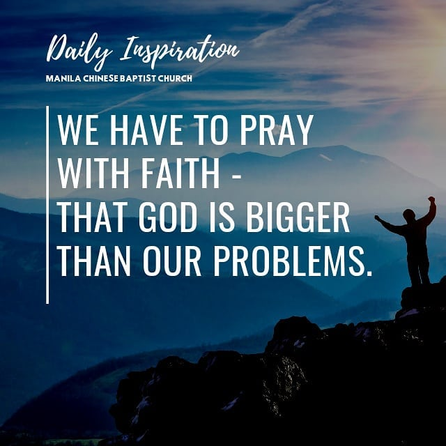 We have to pray with faith – that God is bigger than our problems….