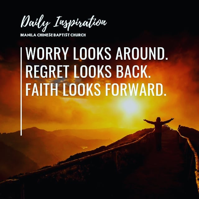 Worry looks around.  Regret looks back.  Faith looks forward….