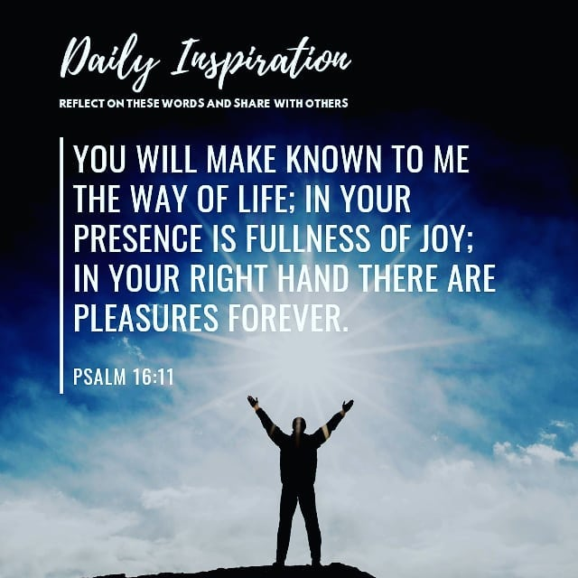 You will make known to me the way of life; in Your presence is fullness of joy; …