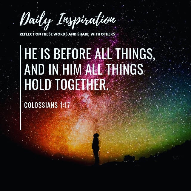 He is before all things, and in him all things hold together. ~ Colossians 1:17…