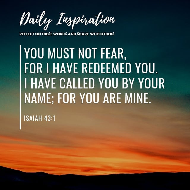 You must not fear,  for I have redeemed you. I have called you by your name; for…