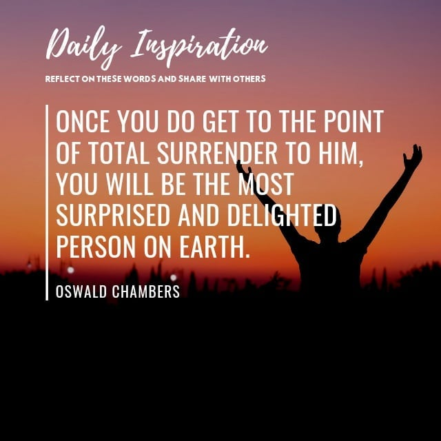 Once you do get to the point of total surrender to Him, you will be the most sur…