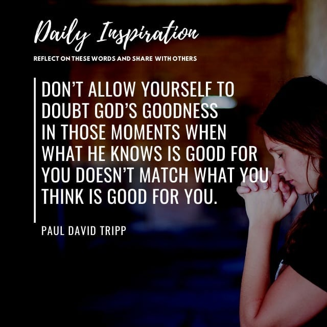 Don't allow yourself to doubt God's goodness in those moments when what he knows…