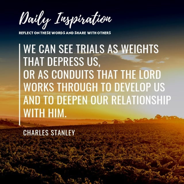 We can see trials as weights that depress us, or as conduits that the Lord works…