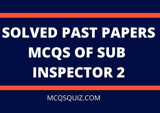 SOLVED PAST PAPERS MCQS OF SUB INSPECTOR 2