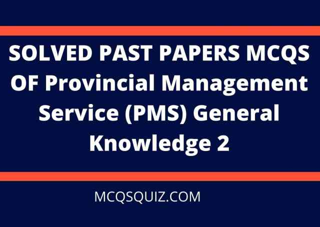 SOLVED PAST PAPERS MCQS PROVINCIAL MANAGEMENT SERVICE (PMS) GENERAL KNOWLEDGE 2