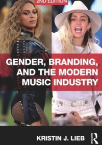 Gender, Branding & the Modern Music Industry by Kristin Lieb 2018