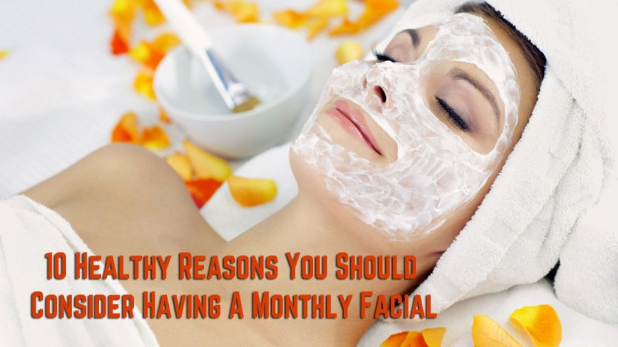 10 Healthy Reasons You Should Consider Having a Monthly Facial