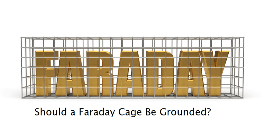 Should a Faraday Cage Be Grounded