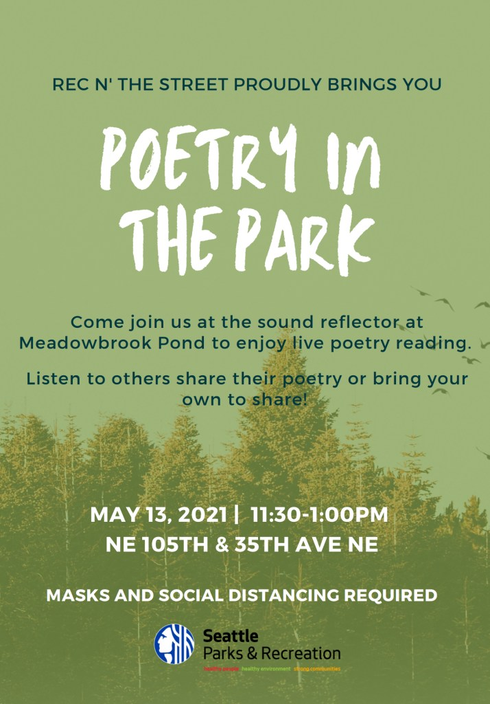 Seattle Parks & Recreation and Rec N' The Street proudly brings you:  Poetry in the Park  Come join us at the sound reflector at MEadowbrook Pon to enjoy live poetry reading.   Listen to others share their poetry or bring your own to share!  MAY 13, 2021   11:30 - 1:00PM NE 105th St & 35th Ave NE  MASKS AND SOCIAL DISTANCING REQUIRED