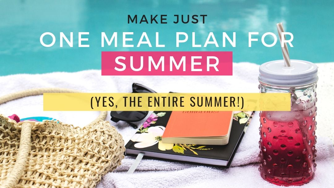 Make just one meal plan for summer (yes, the entire summer!)