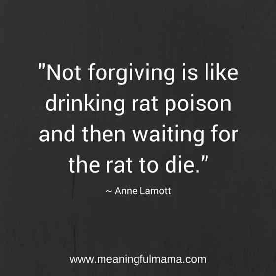 "-""Not forgiving is like drinking rat poison and then waiting for the rat to die."""