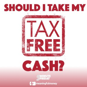 Should I Take My Tax-Free Cash? 5MF015