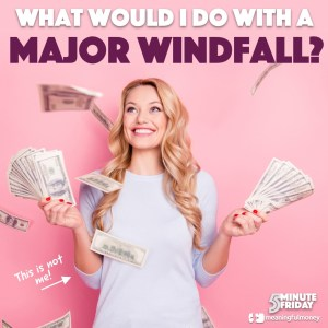 What would I do with a MAJOR sum of money? – 5MF054