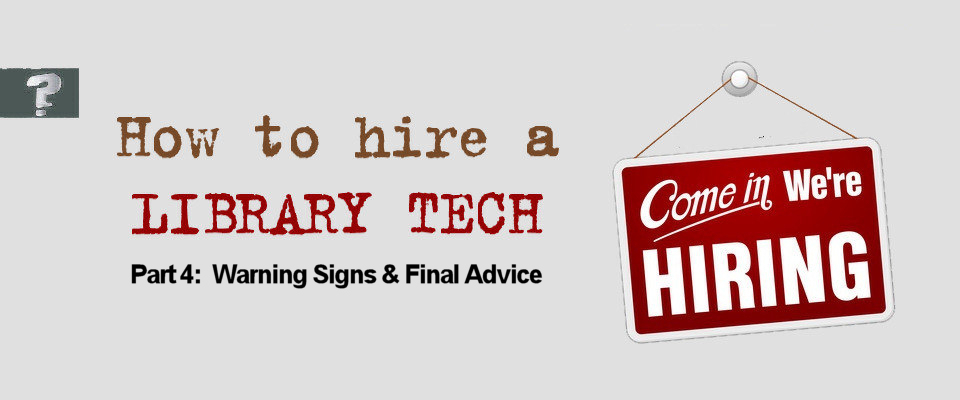 How to hire a library tech part 4: Warning signs and final advice